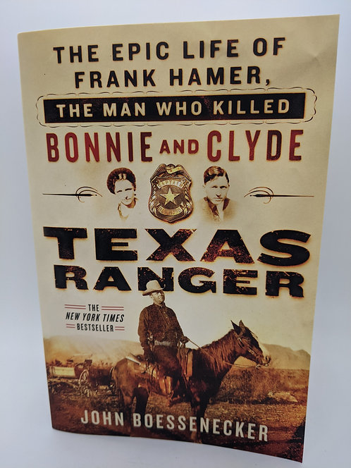 Texas Ranger: The Epic Life of Frank Hamer, the Man Who Killed Bonnie & Clyde