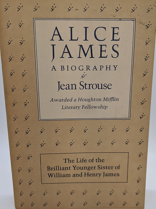 Alice James: The Life of the Brilliant Younger Sister of William and Henry James