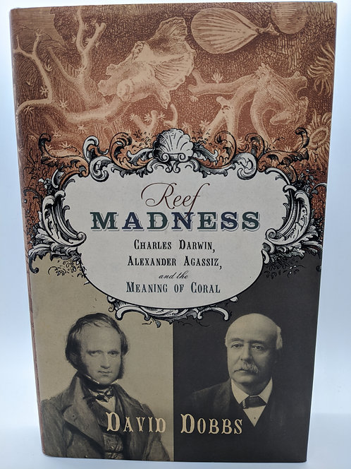 Reef Madness: Charles Darwin, Alexander Agassiz and the Meaning of Coral