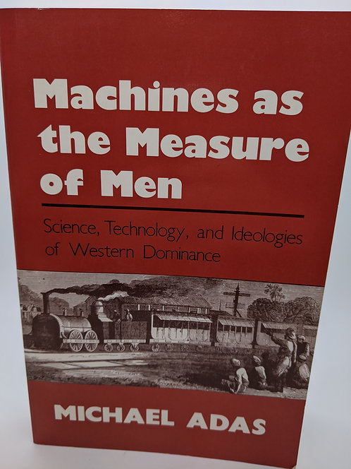 Machines as the Measure of Men: Science, Technology & Ideologies of W. Dominance
