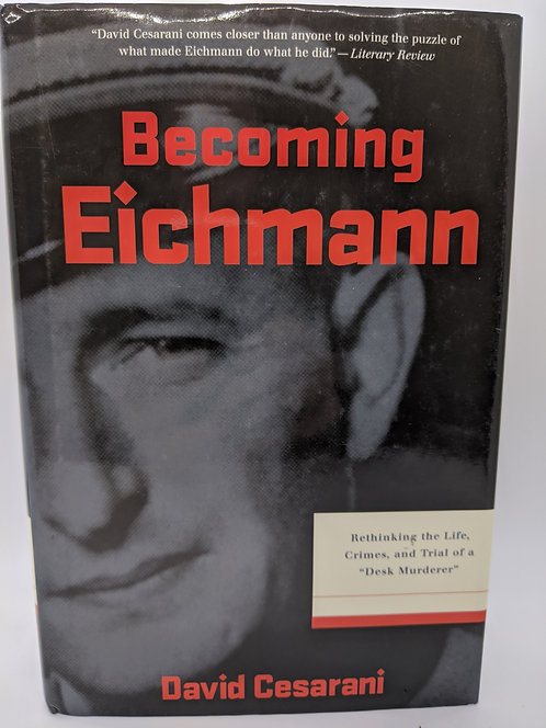 """Becoming Eichmann: Rethinking the Life, Crimes, and Trial of a """"Desk Murderer"""""""