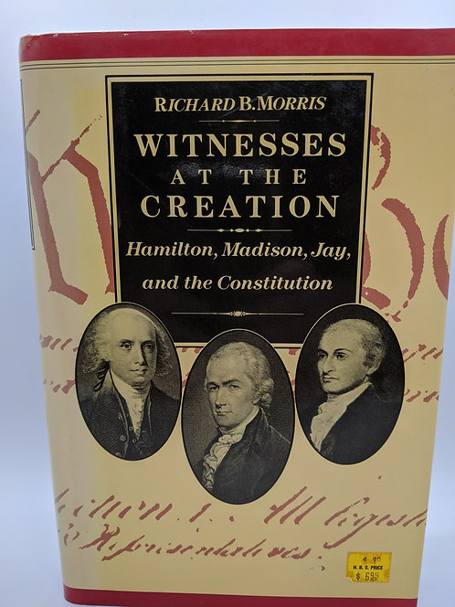 Witnesses at the Creation: Hamilton, Madison, Jay and the Constitution