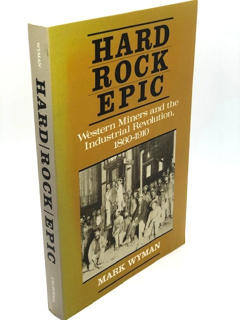 Hard Rock Epic: Western Miners and the Industrial Revolution, 1860 - 1910
