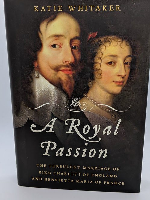A Royal Passion: The Turbulent Marriage of King Charles 1 of England & Henrietta
