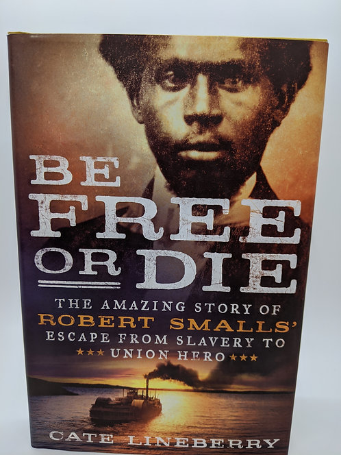 Be Free or Die:Amazing Story of Robert Smalls' Escape from Slavery to Union Hero