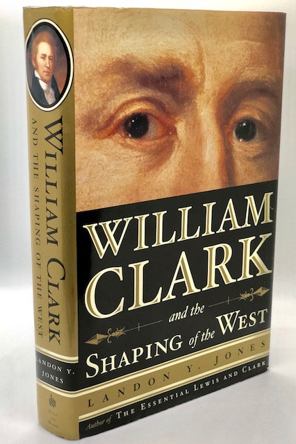 William Clark and the Shaping of the West, by Landon Y. Jones