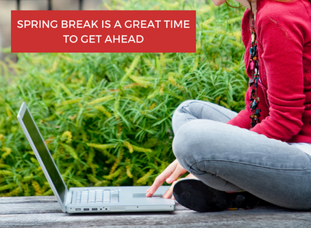 Spring Break Is A Great Time To Get Ahead!