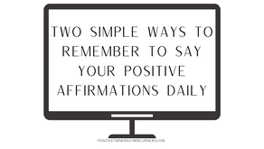 Two Simple Ways to Remember to Say Your Positive Affirmations Every Day