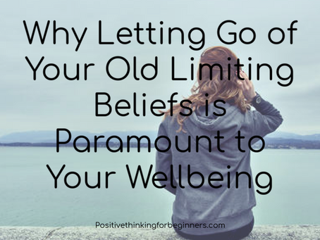 Why Letting Go of Your Old Limiting Beliefs is Paramount to Your Well being.