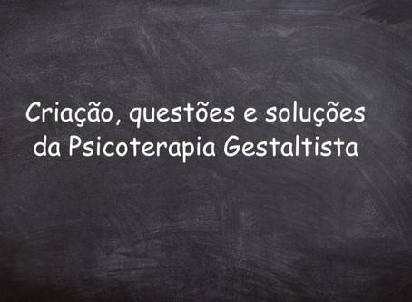 CRIAÇÃO, QUESTÕES E SOLUÇÕES DA PSICOTERAPIA GESTALTISTA