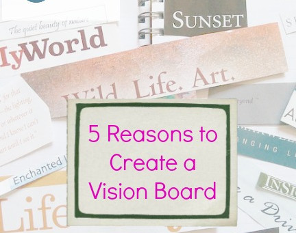 5 Reasons To Create a Vision Board