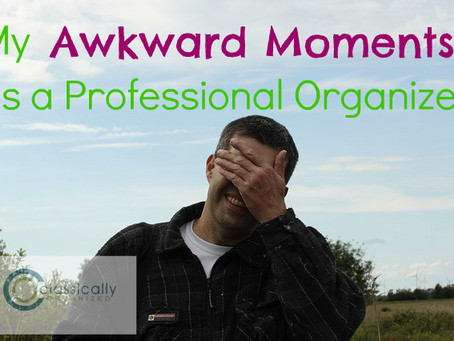 My Awkward Moments as a Professional Organizer