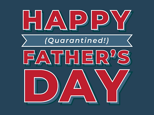 Happy Quarantined Father's Day