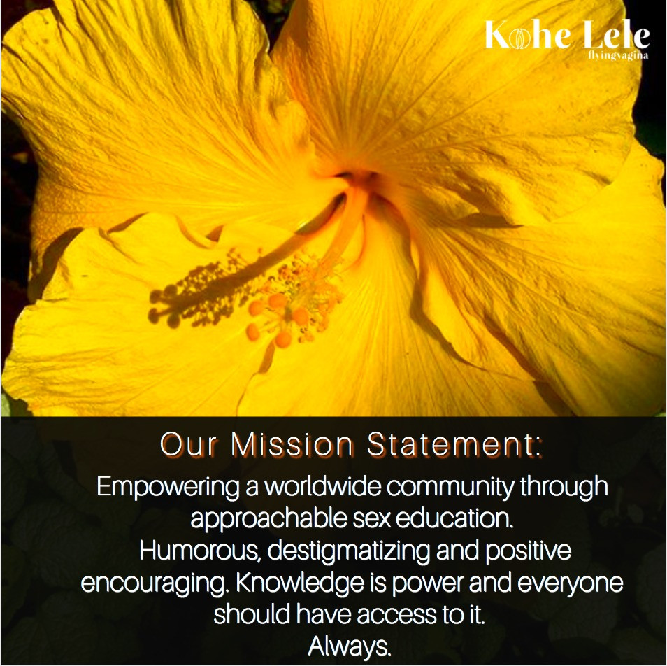 Our mission Statement: Empowering a worldwide community through approachable sex education. Humorous, destigmatizing and encouraging. Knowledge is power and everyone should have access to it. Always.