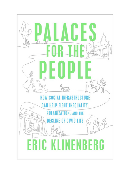 Palaces for the People: How Social Infrastructure Can Help Fight Inequality, Polorization, and the Decline of Civic Life