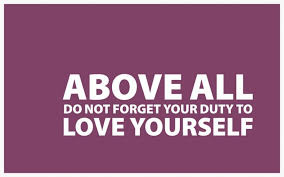 Above All Do Not Forget Your Duty to Love Yourself