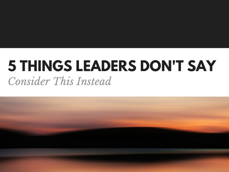5 Things Leaders Don't Say; Consider This Instead