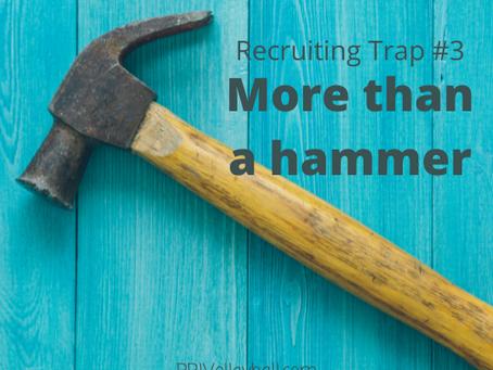 Recruiting Trap #3 - More than a hammer
