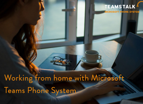Working from home with Microsoft Teams Phone System