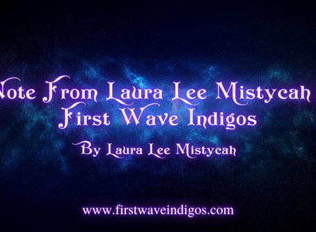 A Note From Laura Lee Mistycah For First Wave Indigos