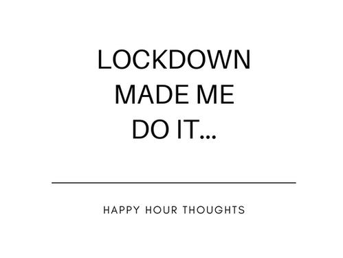 Lockdown Made Me Do It..