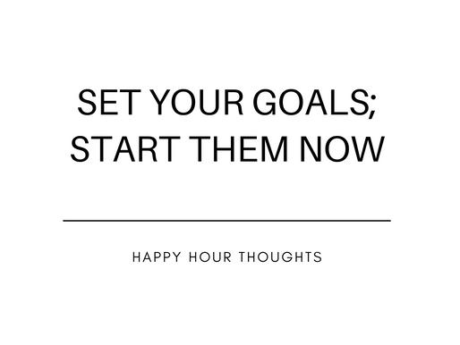 Set Your Goals; Start them now!
