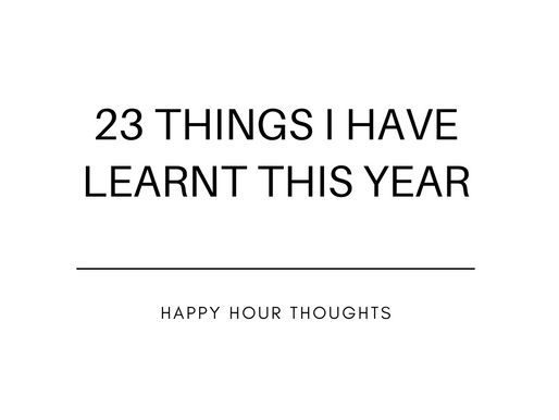 23 Things I Have Learnt This Year.