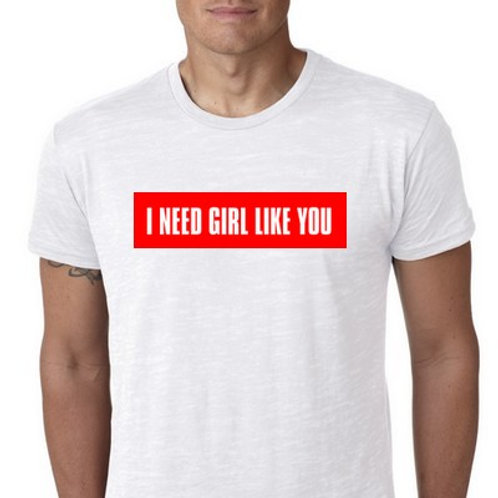 I NEED GIRL LIKE YOU TEE SHIRT