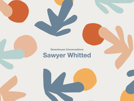 Greenhouse Conversations 〰️ Sawyer Whitted, February 2021