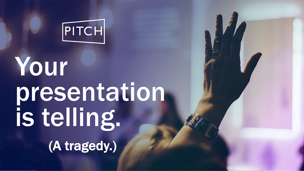 Your presentation is telling. (A tragedy)