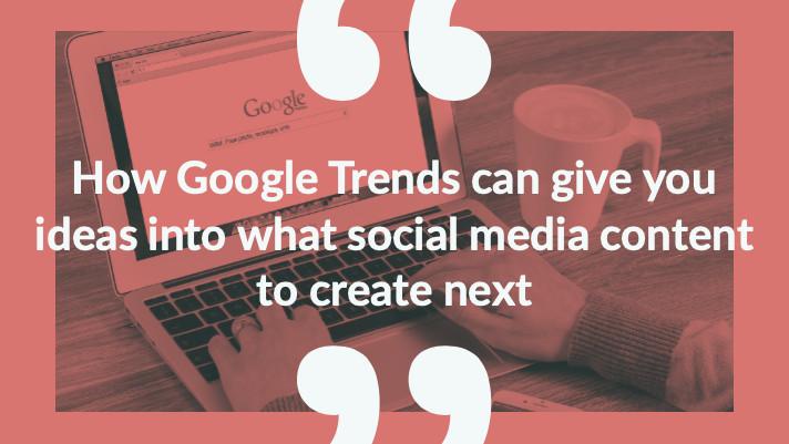Google trends, social media content, social media ideas