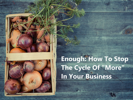 """Enough: How To Stop The Cycle Of """"More"""" In Your Business"""