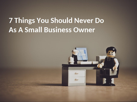7 Things You Should Never To Do As A Small Business Owner