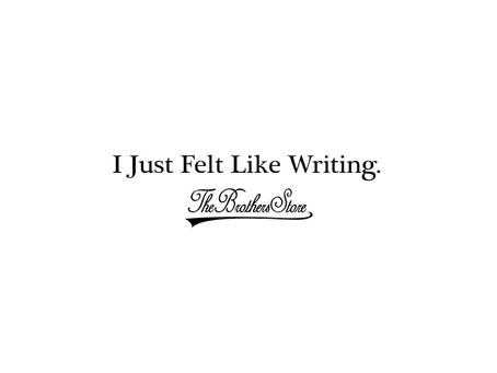 I Just Felt Like Writing.