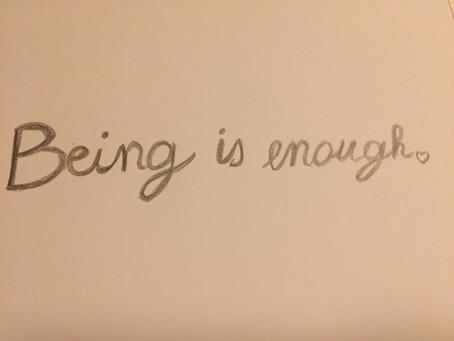 'Being is enough' ik weet het zeker.