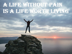 A LIFE WITHOUT PAIN IS A LIFE WORTH LIVING