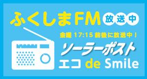 ふくしまFM 金曜17:15前後に放送中 ソーラーポストエコde Smile