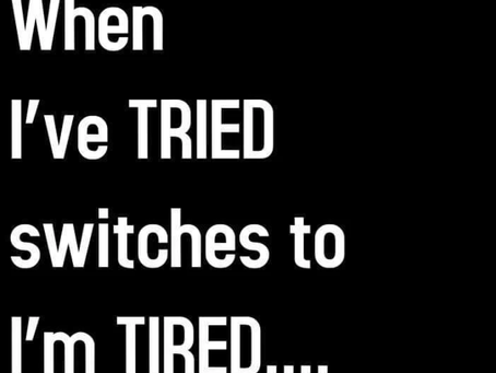 When I've TRIED switches to I'm TIRED.