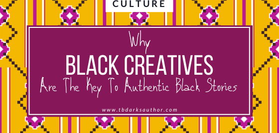 Why Black Creatives Are The Key To Authentic Black Stories