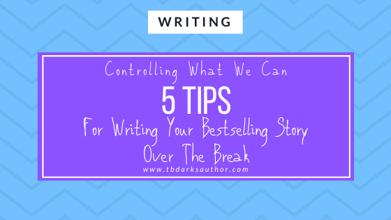 Controlling What We Can: 5 Tips For Writing Your Bestselling Story Over The Break