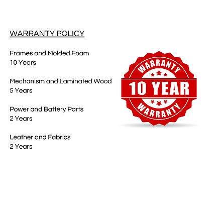 WARRANTY POLICY 10 YEARS Frames Molded Foam 5 YEARS Mechanism Laminated Wood 2 YEARS Power