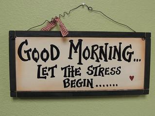 Good Morning. Let the Stress Begin .....