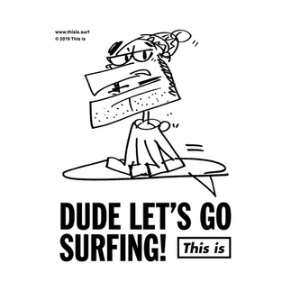 DUDE LET'S GO SURFING!