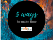Five Ways to Make Time