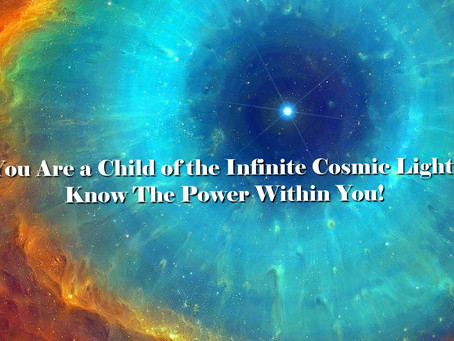 You Are a Child of the Infinite Cosmic Light.  Know The Power Within You!