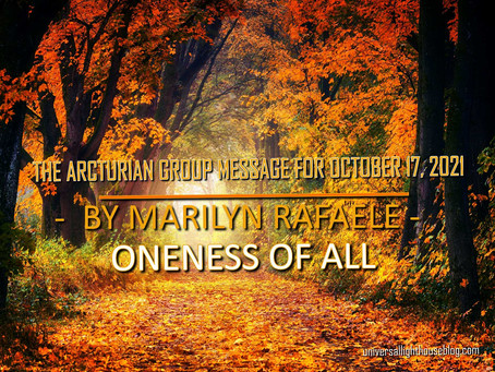 THE ARCTURIAN GROUP MESSAGE FOR OCTOBER 17, 2021 -  BY MARILYN RAFAELE - ONENESS OF ALL