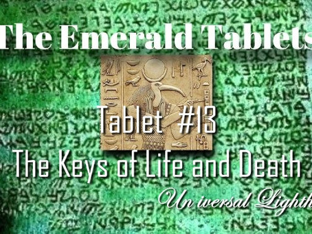 The Emerald Tablets ~ Tablet  #13.The Keys of Life and Death.