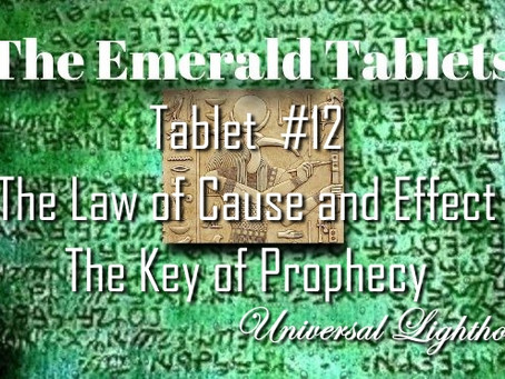 The Emerald Tablets.Tablet ~ #12.The Law of Cause and Effect.The Key of Prophecy.