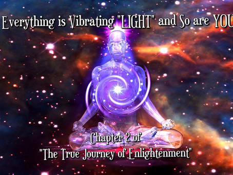 """Everything is Vibrating LIGHT and So are YOU! - C2 of """"The Journey of True Enlightenment"""""""
