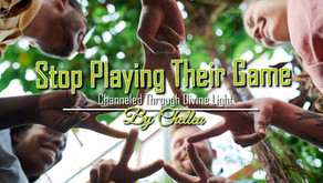 Stop Playing Their Game ~ Channeled Through Divine Light